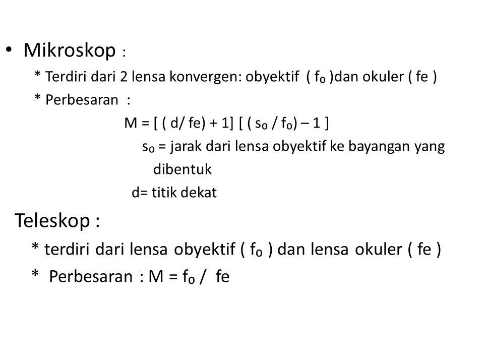 Mikroskop : * Terdiri dari 2 lensa konvergen: obyektif ( f₀ )dan okuler ( fe ) * Perbesaran : M = [ ( d/ fe) + 1] [ ( s₀ / f₀) – 1 ]